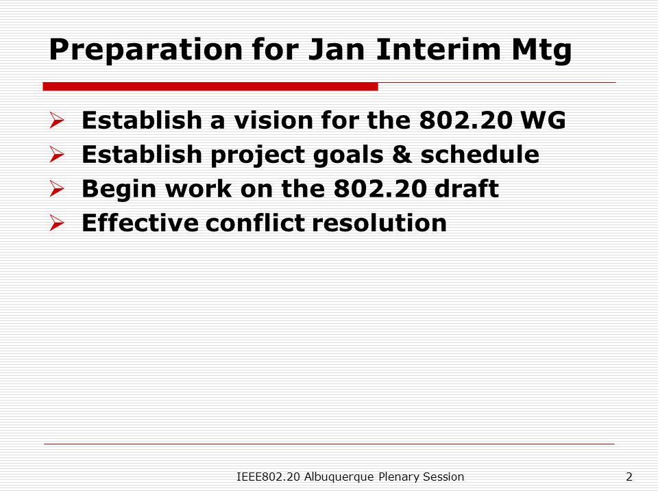 IEEE802.20 Albuquerque Plenary Session2 Preparation for Jan Interim Mtg  Establish a vision for the 802.20 WG  Establish project goals & schedule  Begin work on the 802.20 draft  Effective conflict resolution