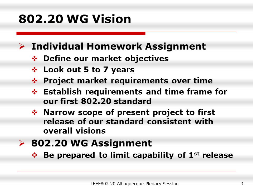 IEEE802.20 Albuquerque Plenary Session3 802.20 WG Vision  Individual Homework Assignment  Define our market objectives  Look out 5 to 7 years  Project market requirements over time  Establish requirements and time frame for our first 802.20 standard  Narrow scope of present project to first release of our standard consistent with overall visions  802.20 WG Assignment  Be prepared to limit capability of 1 st release