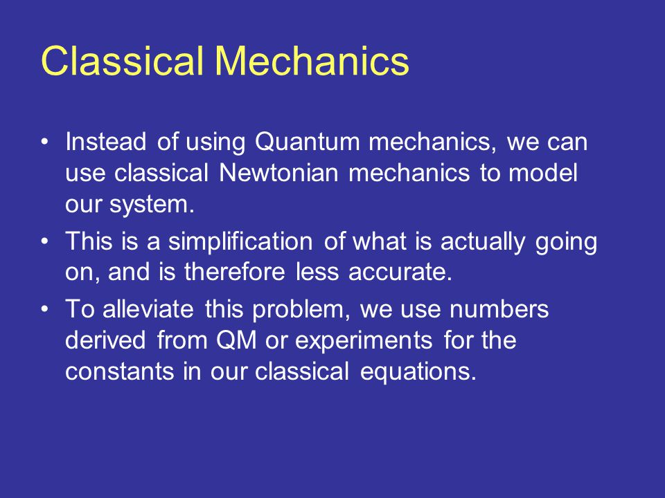 Classical Mechanics Instead of using Quantum mechanics, we can use classical Newtonian mechanics to model our system.
