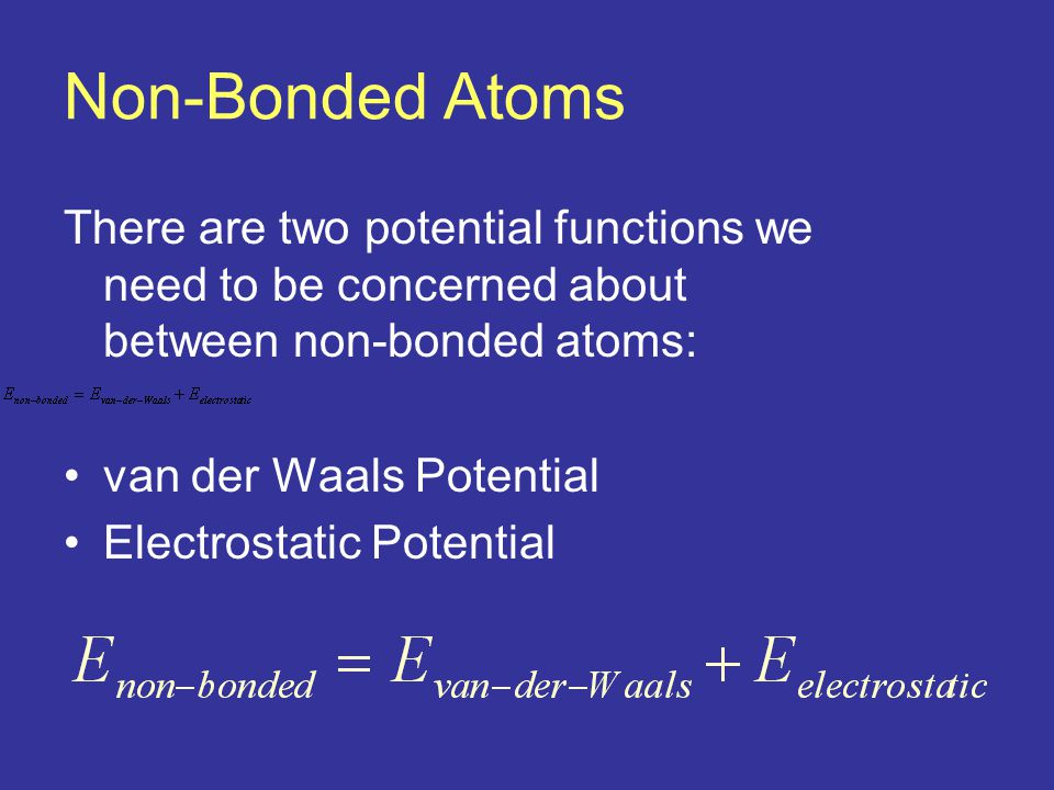 Non-Bonded Atoms There are two potential functions we need to be concerned about between non-bonded atoms: van der Waals Potential Electrostatic Potential
