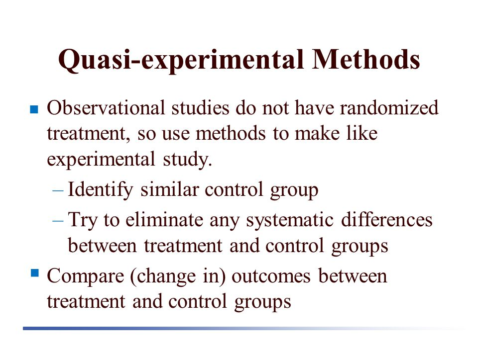 Quasi-experimental Methods Observational studies do not have randomized treatment, so use methods to make like experimental study.