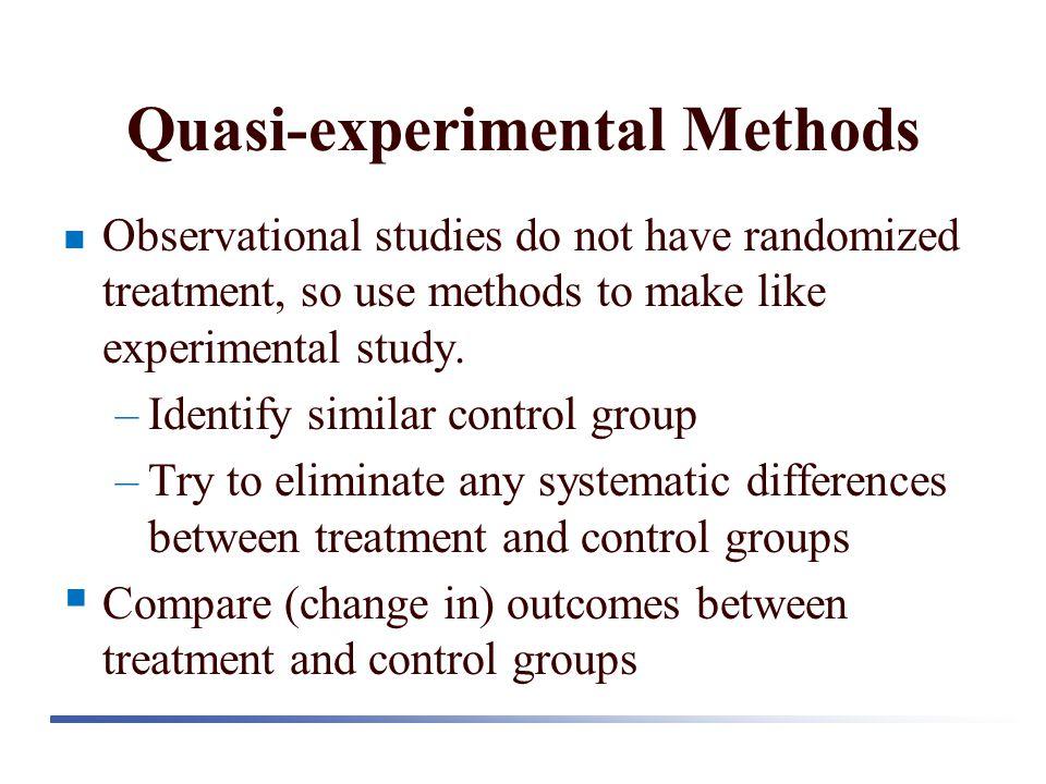 Quasi-experimental Methods Observational studies do not have randomized treatment, so use methods to make like experimental study. –Identify similar c