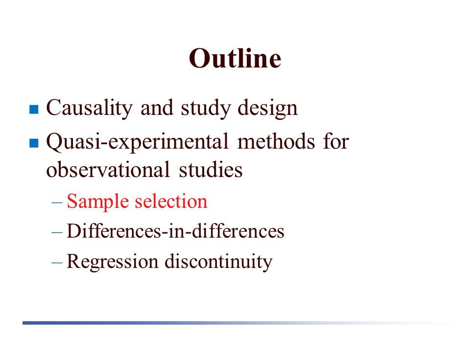 Outline Causality and study design Quasi-experimental methods for observational studies –Sample selection –Differences-in-differences –Regression disc