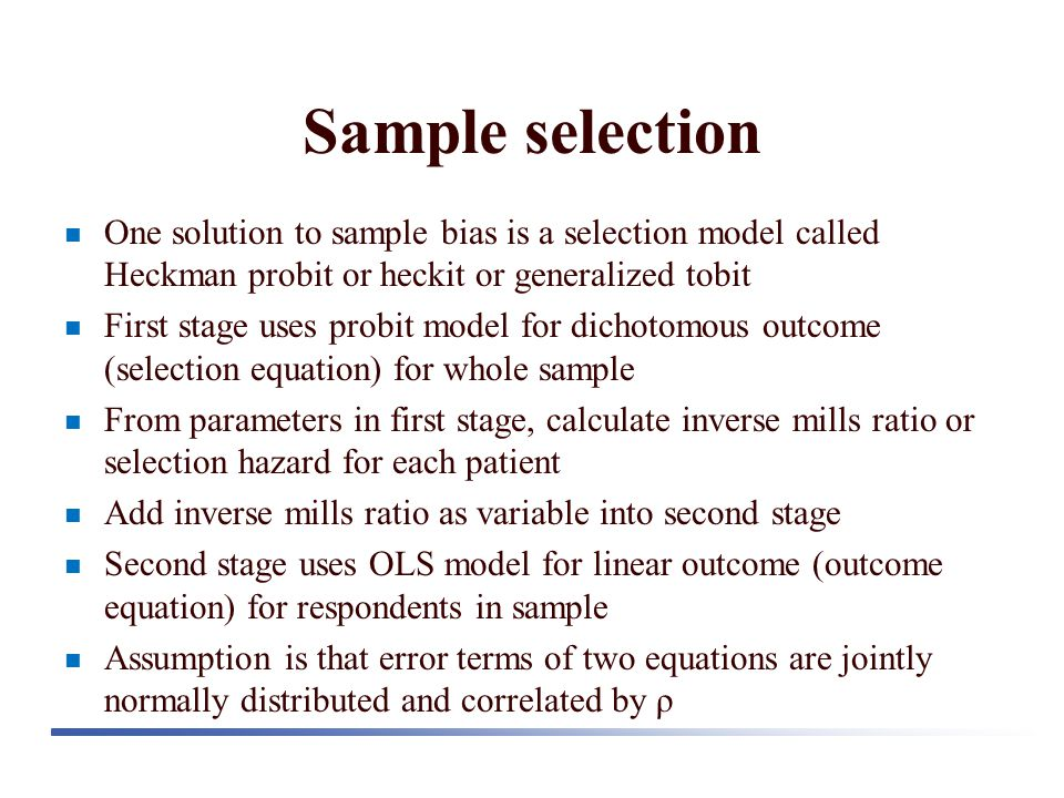 Sample selection One solution to sample bias is a selection model called Heckman probit or heckit or generalized tobit First stage uses probit model for dichotomous outcome (selection equation) for whole sample From parameters in first stage, calculate inverse mills ratio or selection hazard for each patient Add inverse mills ratio as variable into second stage Second stage uses OLS model for linear outcome (outcome equation) for respondents in sample Assumption is that error terms of two equations are jointly normally distributed and correlated by ρ