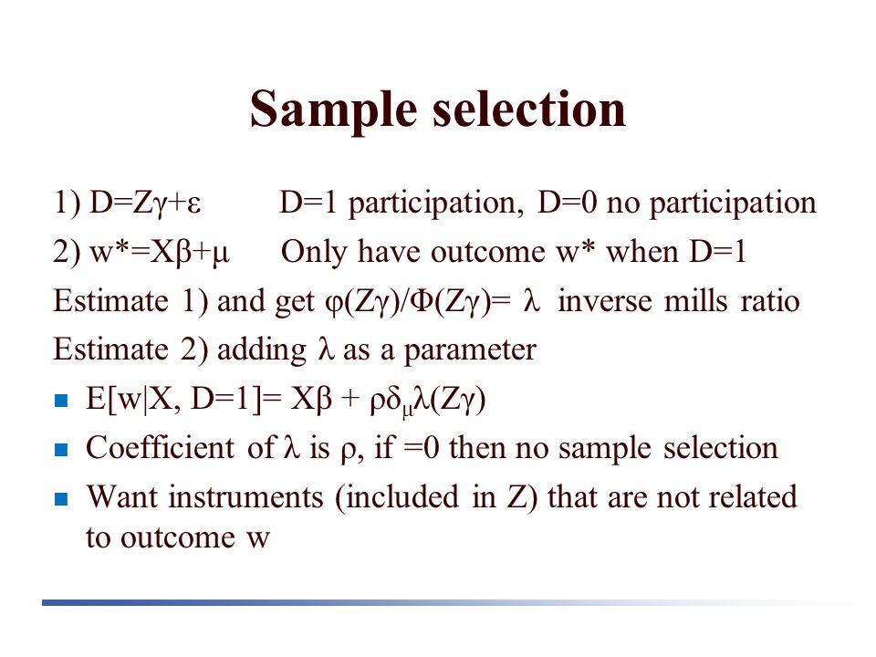 Sample selection 1) D=Zγ+ε D=1 participation, D=0 no participation 2) w*=Xβ+μ Only have outcome w* when D=1 Estimate 1) and get φ(Zγ)/Φ(Zγ)= λ inverse