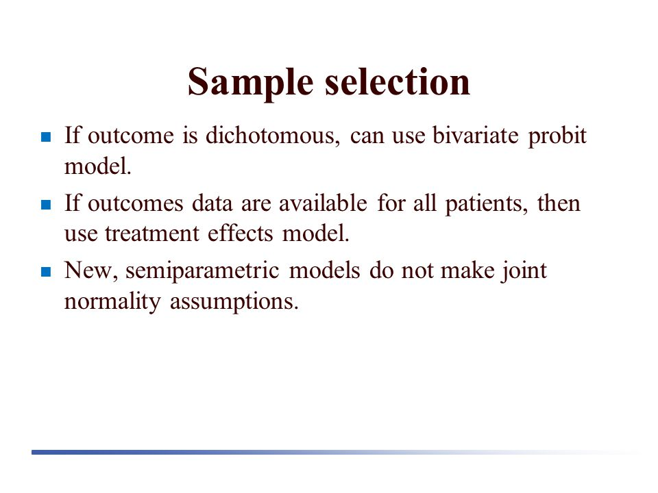 Sample selection If outcome is dichotomous, can use bivariate probit model. If outcomes data are available for all patients, then use treatment effect