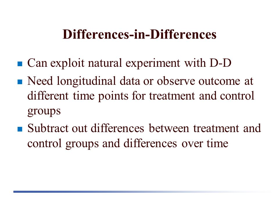 Differences-in-Differences Can exploit natural experiment with D-D Need longitudinal data or observe outcome at different time points for treatment an