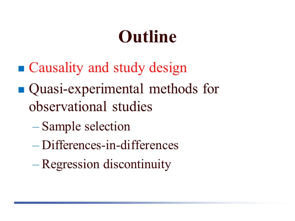 Outline Causality and study design Quasi-experimental methods for observational studies –Sample selection –Differences-in-differences –Regression discontinuity