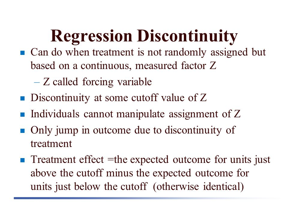 Regression Discontinuity Can do when treatment is not randomly assigned but based on a continuous, measured factor Z –Z called forcing variable Discon
