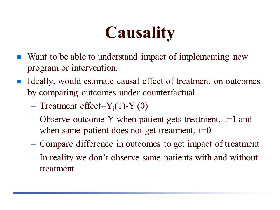 Causality Want to be able to understand impact of implementing new program or intervention. Ideally, would estimate causal effect of treatment on outc
