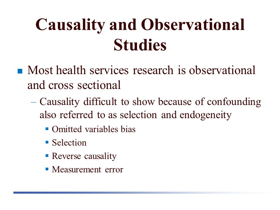Causality and Observational Studies Most health services research is observational and cross sectional –Causality difficult to show because of confounding also referred to as selection and endogeneity  Omitted variables bias  Selection  Reverse causality  Measurement error