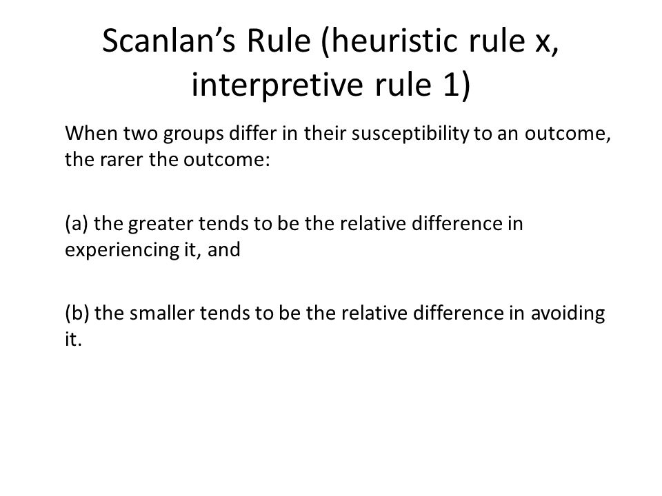 Scanlan's Rule (heuristic rule x, interpretive rule 1) When two groups differ in their susceptibility to an outcome, the rarer the outcome: (a) the greater tends to be the relative difference in experiencing it, and (b) the smaller tends to be the relative difference in avoiding it.