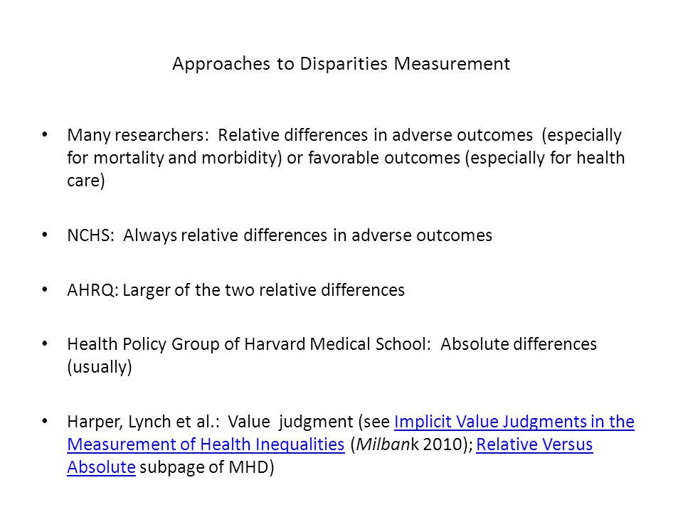 Approaches to Disparities Measurement Many researchers: Relative differences in adverse outcomes (especially for mortality and morbidity) or favorable outcomes (especially for health care) NCHS: Always relative differences in adverse outcomes AHRQ: Larger of the two relative differences Health Policy Group of Harvard Medical School: Absolute differences (usually) Harper, Lynch et al.: Value judgment (see Implicit Value Judgments in the Measurement of Health Inequalities (Milbank 2010); Relative Versus Absolute subpage of MHD)Implicit Value Judgments in the Measurement of Health InequalitiesRelative Versus Absolute