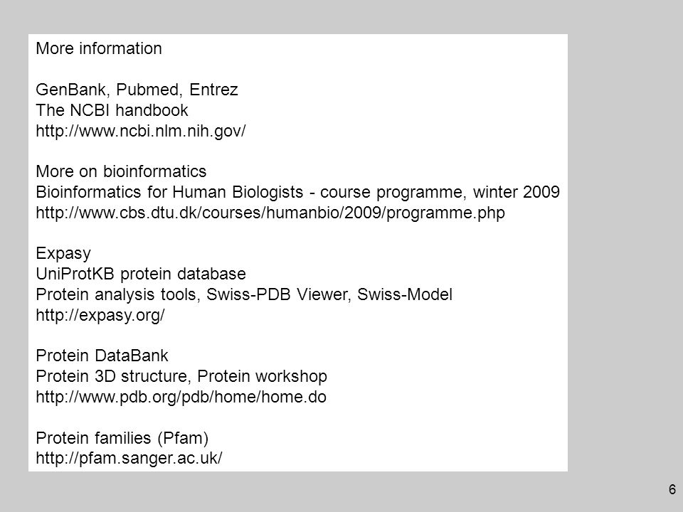 6 More information GenBank, Pubmed, Entrez The NCBI handbook http://www.ncbi.nlm.nih.gov/ More on bioinformatics Bioinformatics for Human Biologists - course programme, winter 2009 http://www.cbs.dtu.dk/courses/humanbio/2009/programme.php Expasy UniProtKB protein database Protein analysis tools, Swiss-PDB Viewer, Swiss-Model http://expasy.org/ Protein DataBank Protein 3D structure, Protein workshop http://www.pdb.org/pdb/home/home.do Protein families (Pfam) http://pfam.sanger.ac.uk/