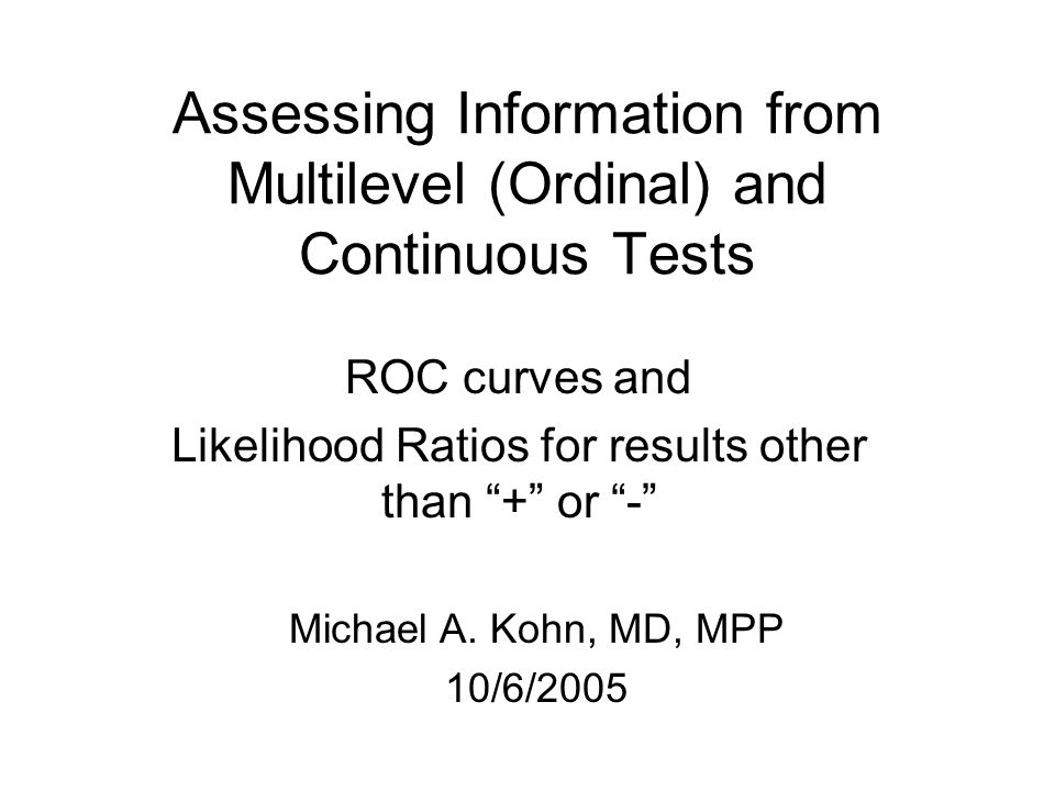 Assessing Information from Multilevel (Ordinal) and Continuous Tests ROC curves and Likelihood Ratios for results other than + or - Michael A.