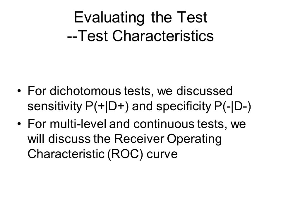 Evaluating the Test --Test Characteristics For dichotomous tests, we discussed sensitivity P(+|D+) and specificity P(-|D-) For multi-level and continuous tests, we will discuss the Receiver Operating Characteristic (ROC) curve