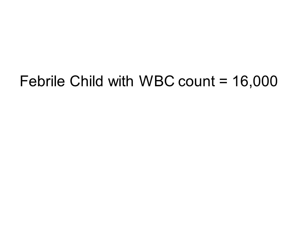 Febrile Child with WBC count = 16,000