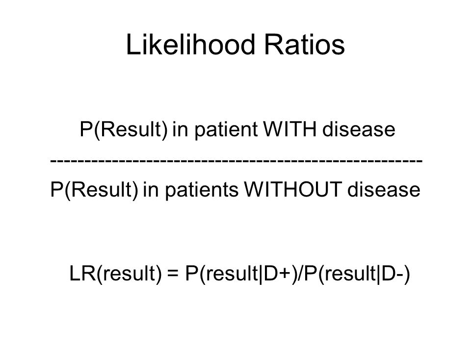 Likelihood Ratios LR(result) = P(result|D+)/P(result|D-) P(Result) in patient WITH disease ------------------------------------------------------ P(Result) in patients WITHOUT disease
