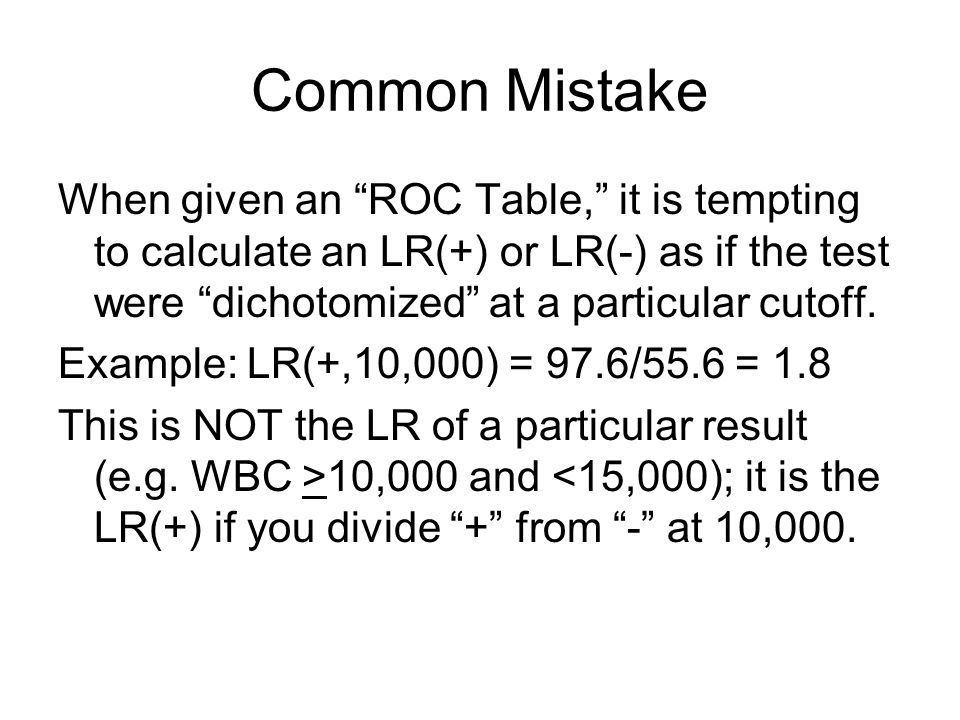 Common Mistake When given an ROC Table, it is tempting to calculate an LR(+) or LR(-) as if the test were dichotomized at a particular cutoff.