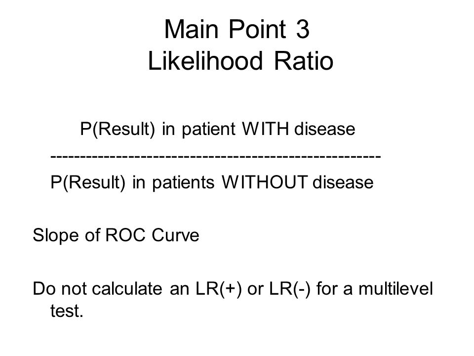 Main Point 3 Likelihood Ratio P(Result) in patient WITH disease ------------------------------------------------------ P(Result) in patients WITHOUT disease Slope of ROC Curve Do not calculate an LR(+) or LR(-) for a multilevel test.