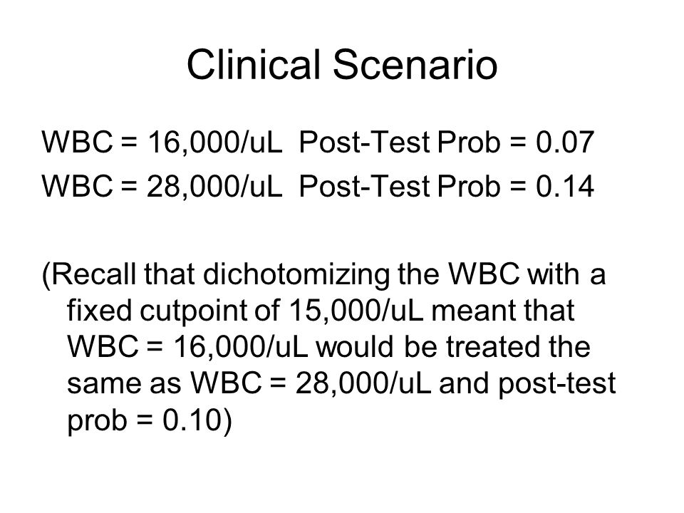 Clinical Scenario WBC = 16,000/uL Post-Test Prob = 0.07 WBC = 28,000/uL Post-Test Prob = 0.14 (Recall that dichotomizing the WBC with a fixed cutpoint of 15,000/uL meant that WBC = 16,000/uL would be treated the same as WBC = 28,000/uL and post-test prob = 0.10)
