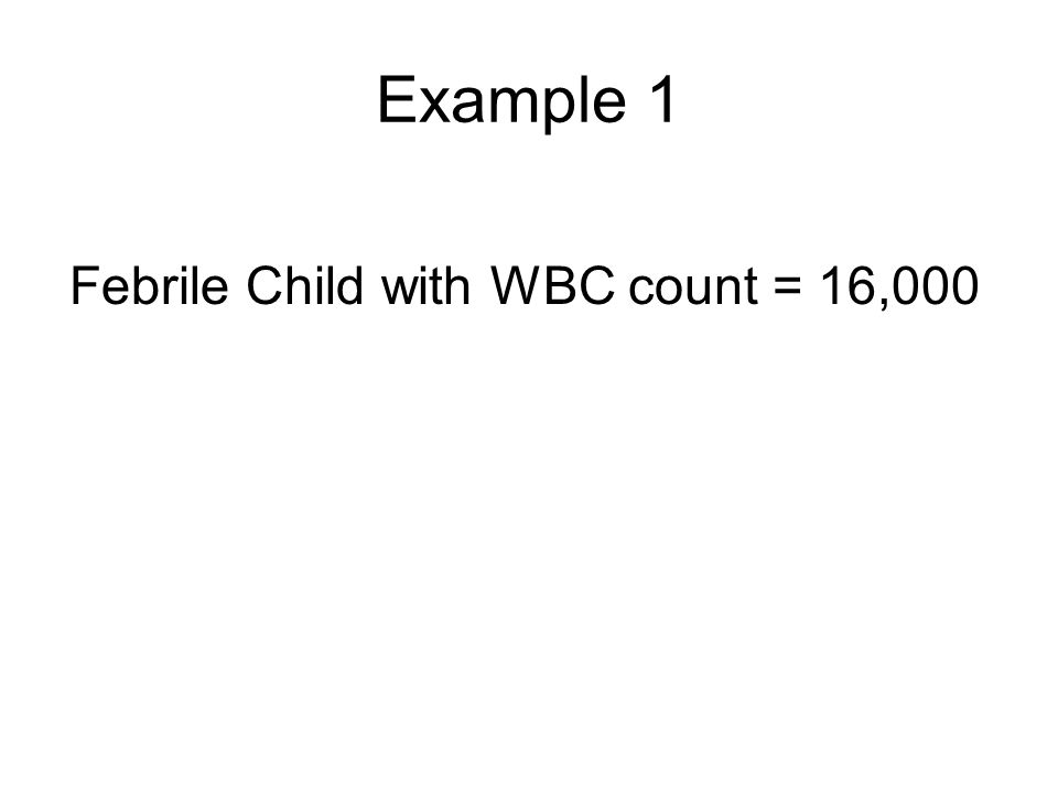 Example 1 Febrile Child with WBC count = 16,000