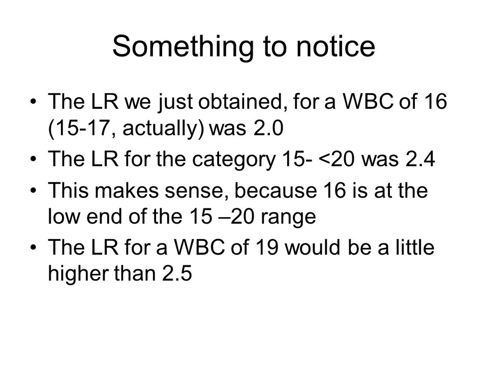 Something to notice The LR we just obtained, for a WBC of 16 (15-17, actually) was 2.0 The LR for the category 15- <20 was 2.4 This makes sense, because 16 is at the low end of the 15 –20 range The LR for a WBC of 19 would be a little higher than 2.5