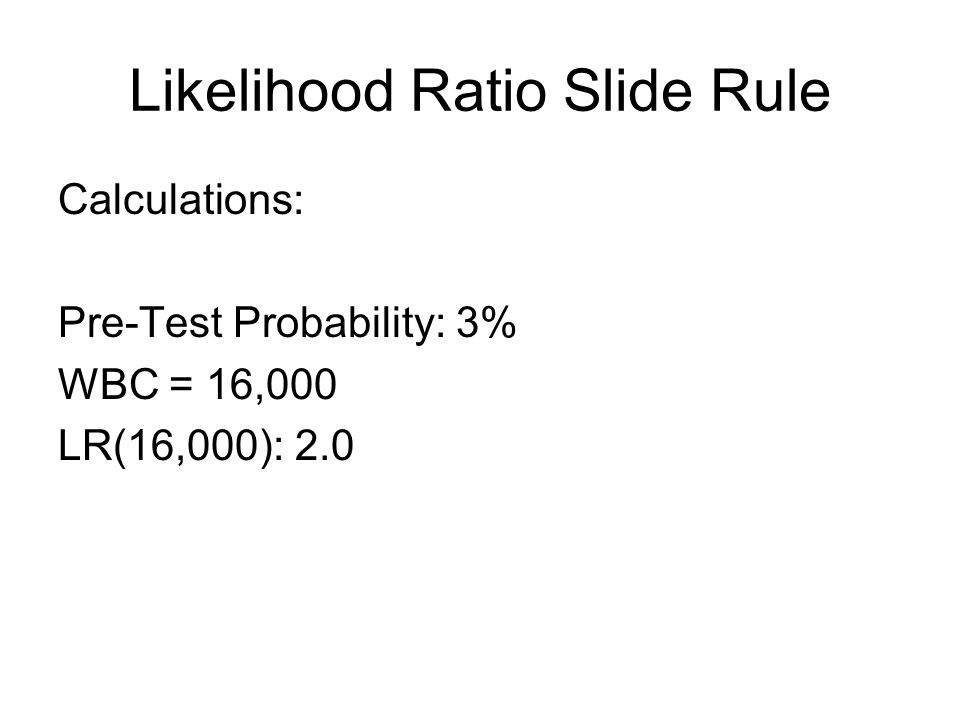 Likelihood Ratio Slide Rule Calculations: Pre-Test Probability: 3% WBC = 16,000 LR(16,000): 2.0