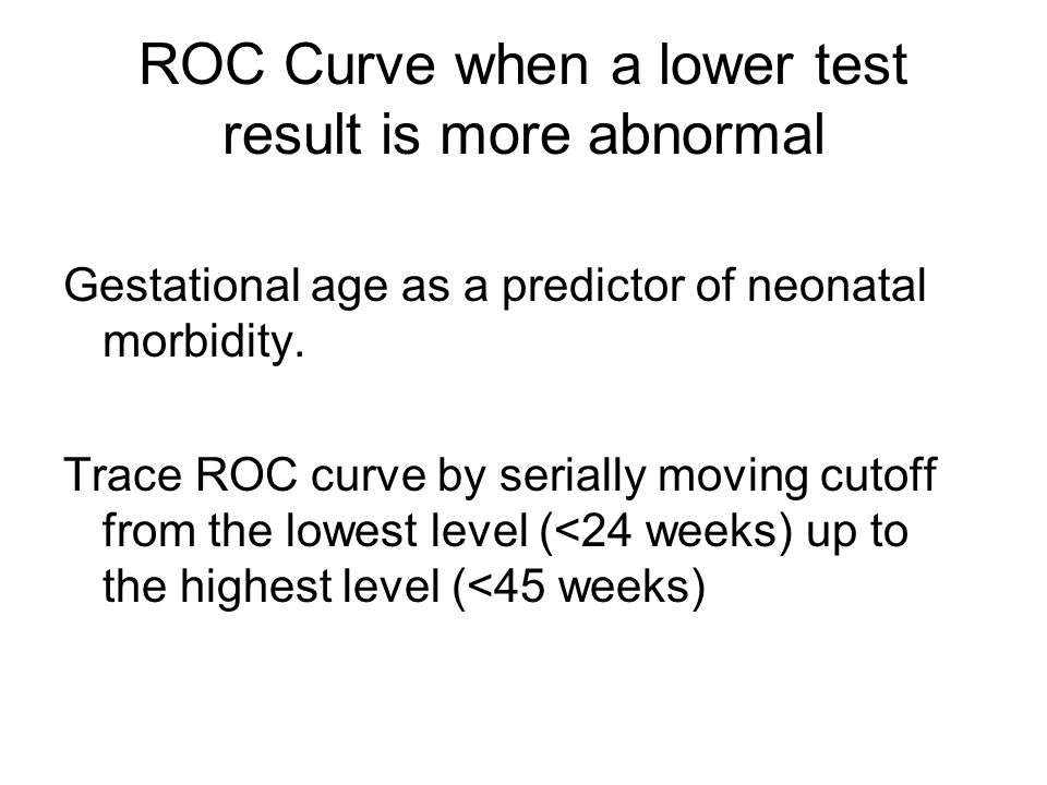 ROC Curve when a lower test result is more abnormal Gestational age as a predictor of neonatal morbidity.