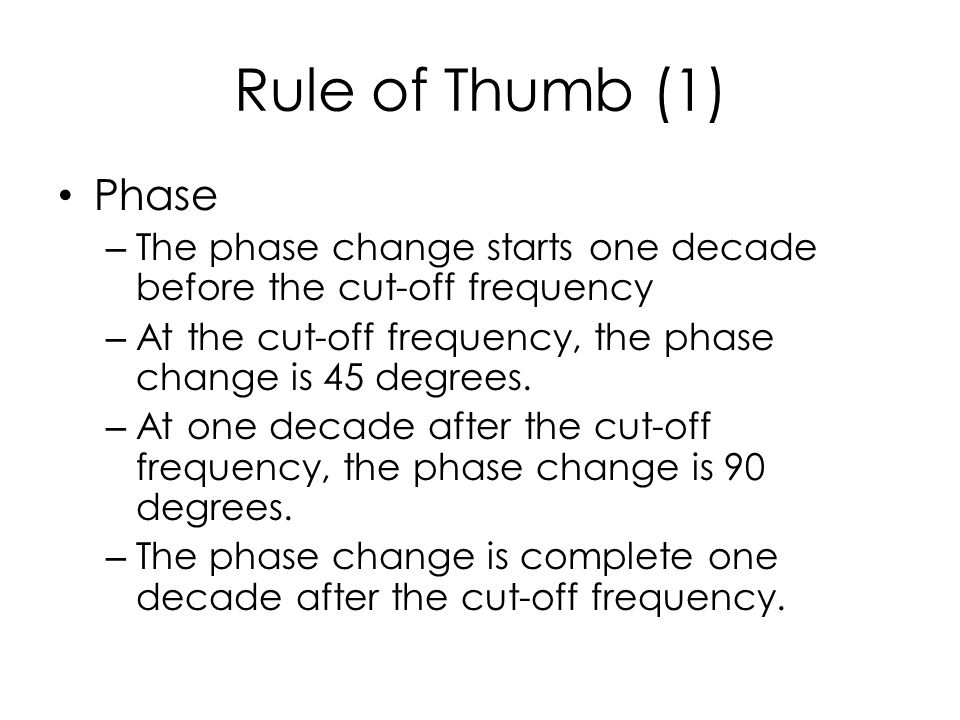 Rule of Thumb (1) Phase – The phase change starts one decade before the cut-off frequency – At the cut-off frequency, the phase change is 45 degrees.