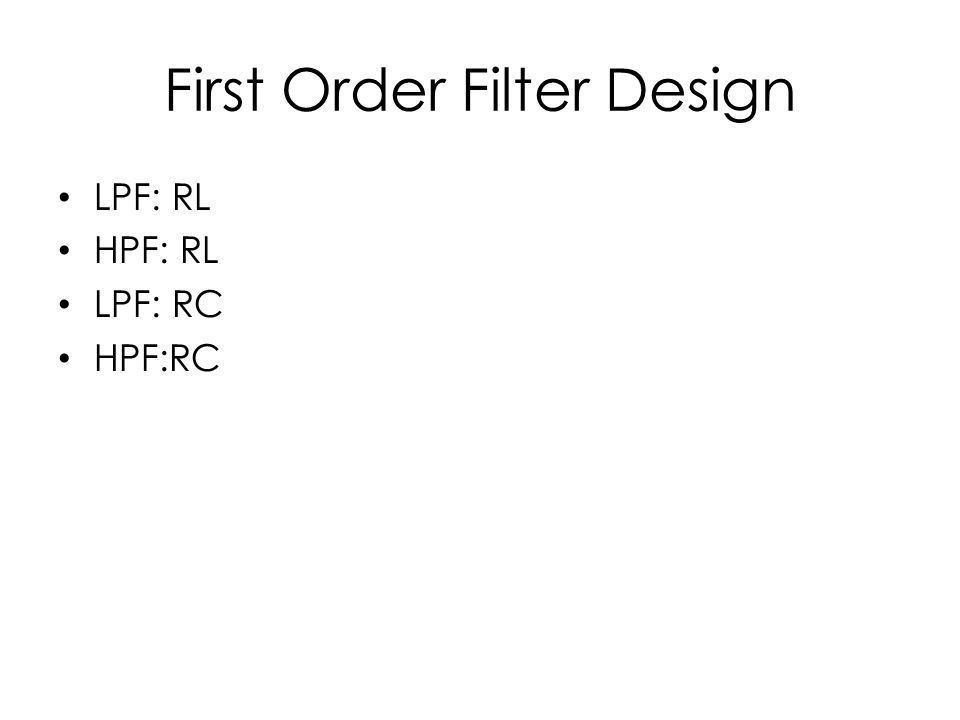 First Order Filter Design LPF: RL HPF: RL LPF: RC HPF:RC