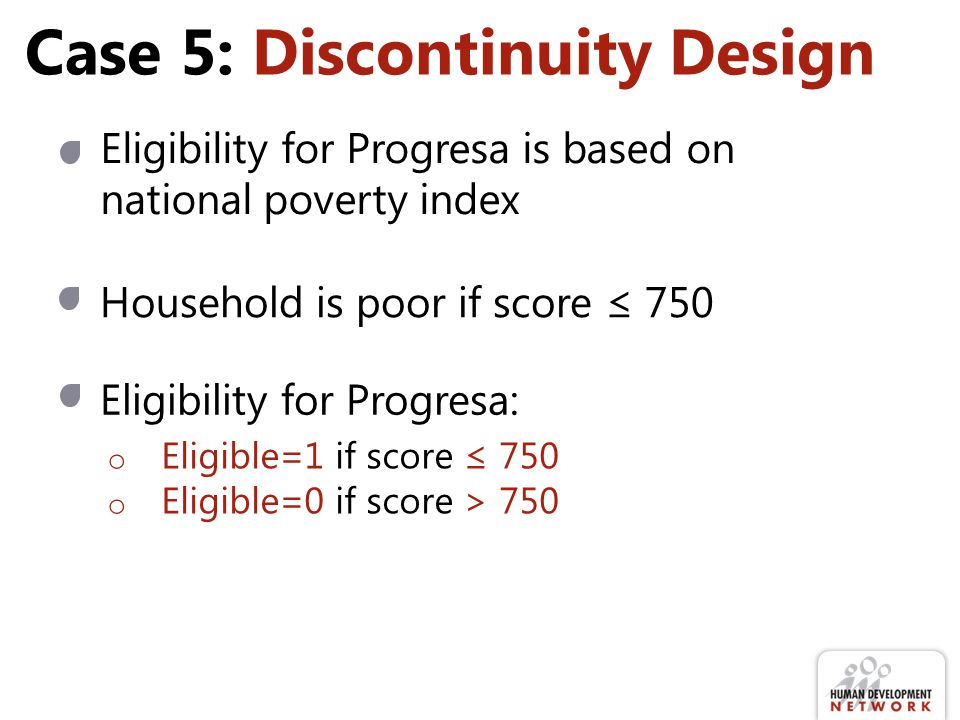 Case 5: Discontinuity Design Eligibility for Progresa is based on national poverty index Household is poor if score ≤ 750 Eligibility for Progresa: o Eligible=1 if score ≤ 750 o Eligible=0 if score > 750