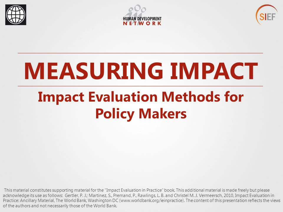 MEASURING IMPACT Impact Evaluation Methods for Policy Makers This material constitutes supporting material for the Impact Evaluation in Practice book.