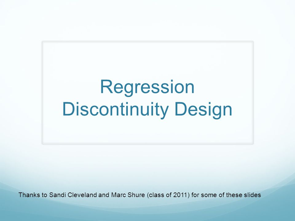 Regression Discontinuity Design Thanks to Sandi Cleveland and Marc Shure (class of 2011) for some of these slides