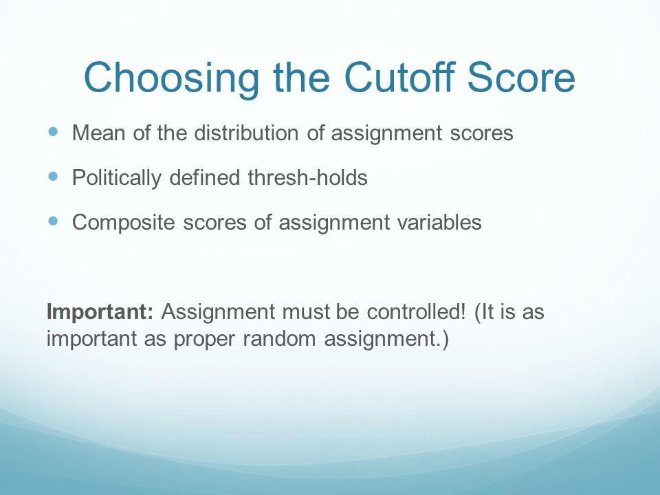 Choosing the Cutoff Score Mean of the distribution of assignment scores Politically defined thresh-holds Composite scores of assignment variables Important: Assignment must be controlled.