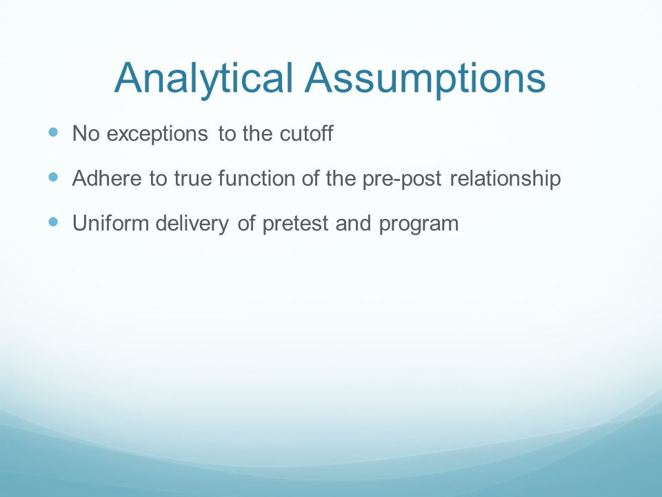 Analytical Assumptions No exceptions to the cutoff Adhere to true function of the pre-post relationship Uniform delivery of pretest and program