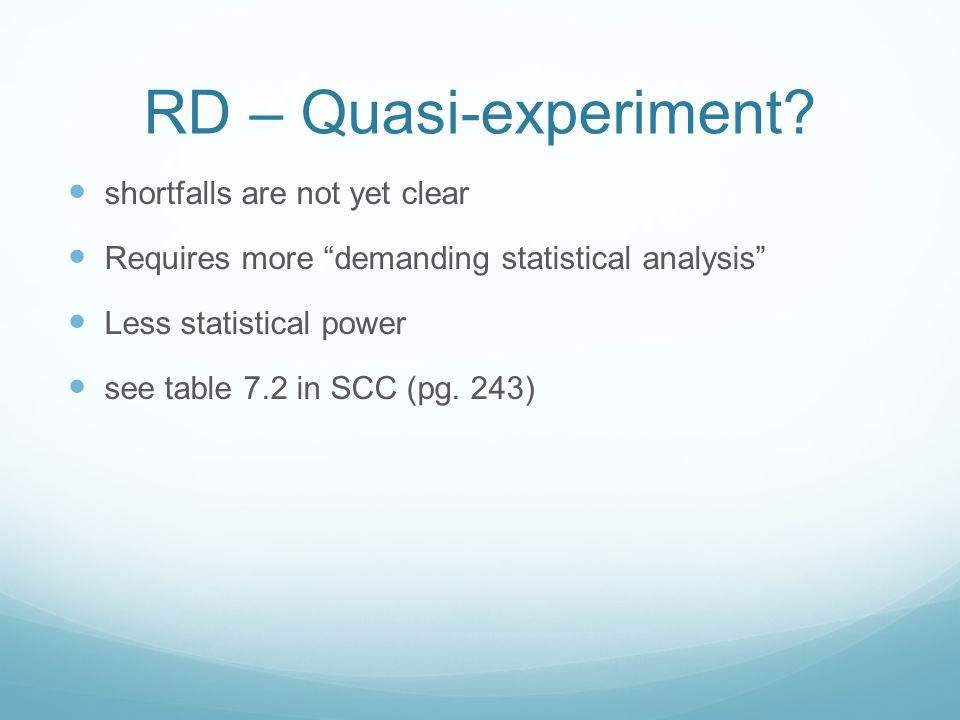 """RD – Quasi-experiment? shortfalls are not yet clear Requires more """"demanding statistical analysis"""" Less statistical power see table 7.2 in SCC (pg. 24"""