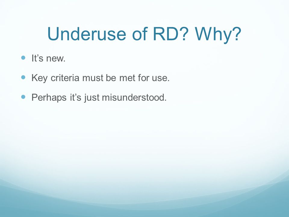 Underuse of RD Why It's new. Key criteria must be met for use. Perhaps it's just misunderstood.