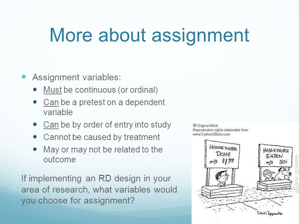 More about assignment Assignment variables: Must be continuous (or ordinal) Can be a pretest on a dependent variable Can be by order of entry into study Cannot be caused by treatment May or may not be related to the outcome If implementing an RD design in your area of research, what variables would you choose for assignment