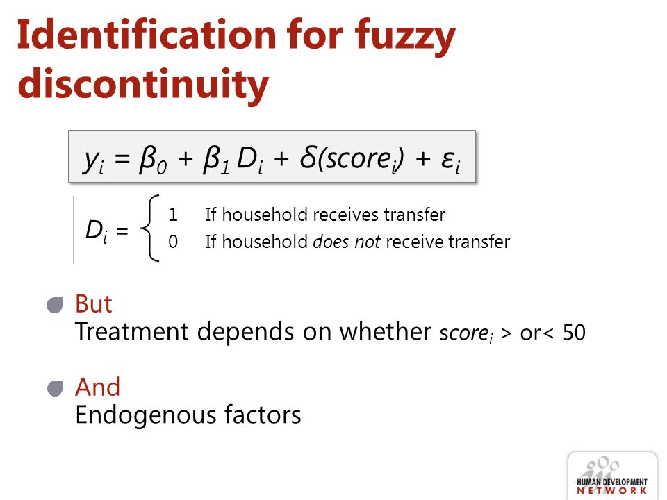 Identification for fuzzy discontinuity y i = β 0 + β 1 D i + δ(score i ) + ε i Di =Di = 1If household receives transfer 0If household does not receive transfer But Treatment depends on whether score i > or< 50 And Endogenous factors