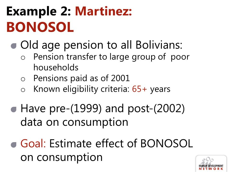 Example 2: Martinez: BONOSOL Old age pension to all Bolivians: o Pension transfer to large group of poor households o Pensions paid as of 2001 o Known eligibility criteria: 65+ years Have pre-(1999) and post-(2002) data on consumption Goal: Estimate effect of BONOSOL on consumption