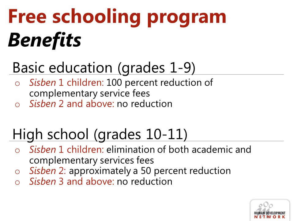 Free schooling program Benefits o Sisben 1 children: 100 percent reduction of complementary service fees o Sisben 2 and above: no reduction Basic education (grades 1-9) o Sisben 1 children: elimination of both academic and complementary services fees o Sisben 2: approximately a 50 percent reduction o Sisben 3 and above: no reduction High school (grades 10-11)