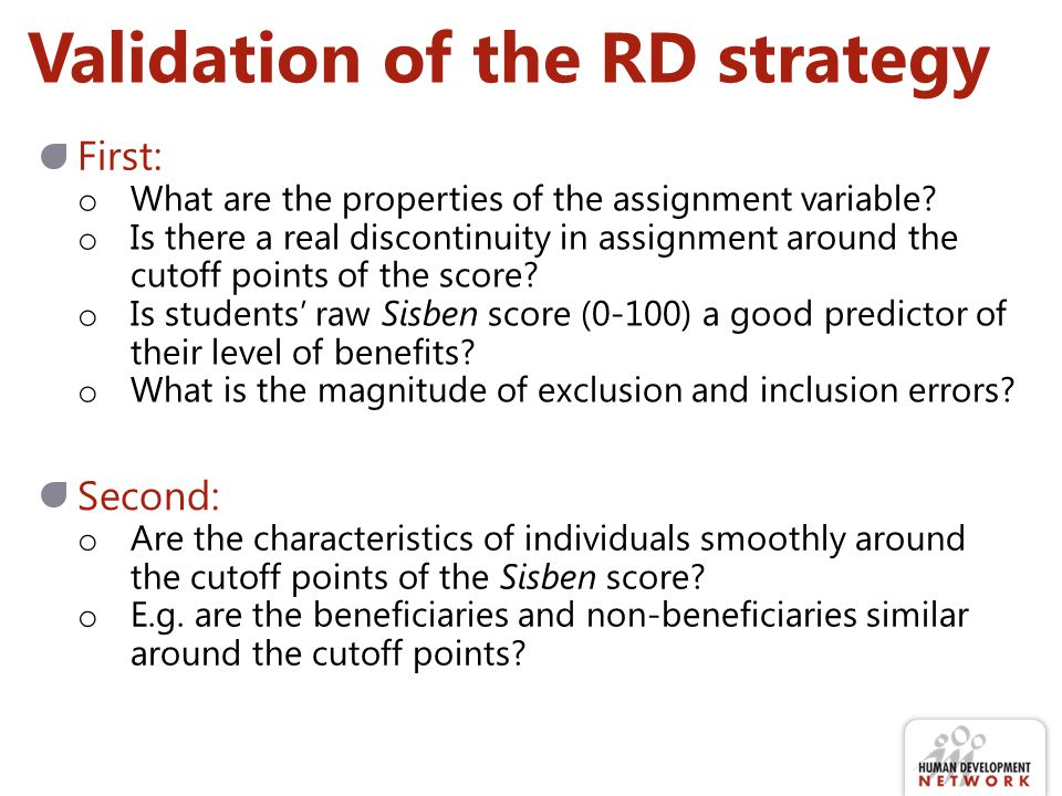 Validation of the RD strategy First: Second: o What are the properties of the assignment variable.