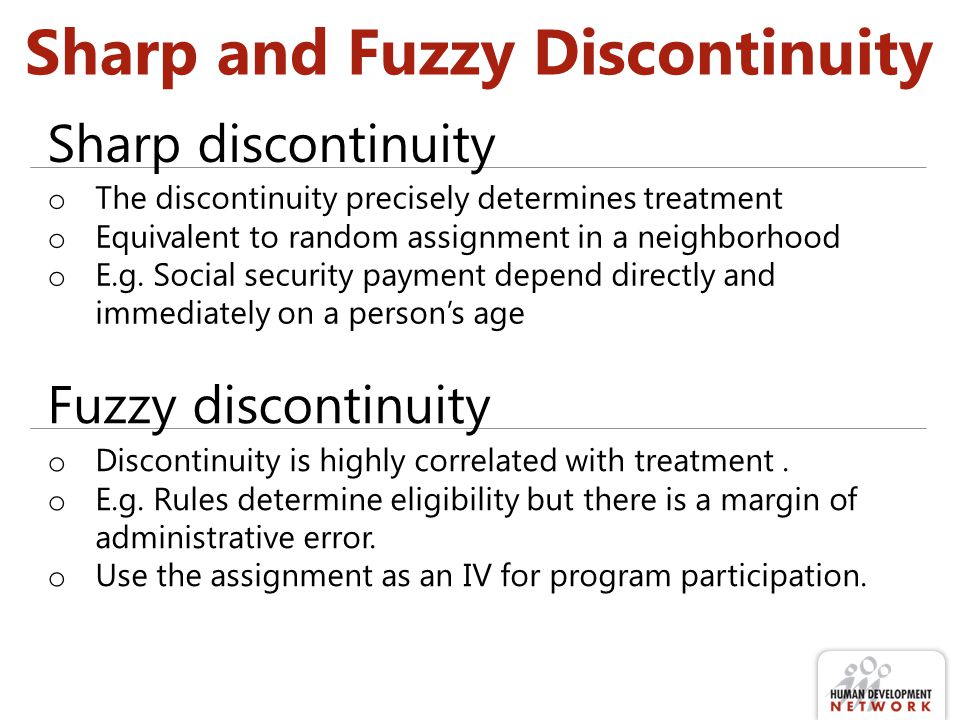 Sharp and Fuzzy Discontinuity o The discontinuity precisely determines treatment o Equivalent to random assignment in a neighborhood o E.g.
