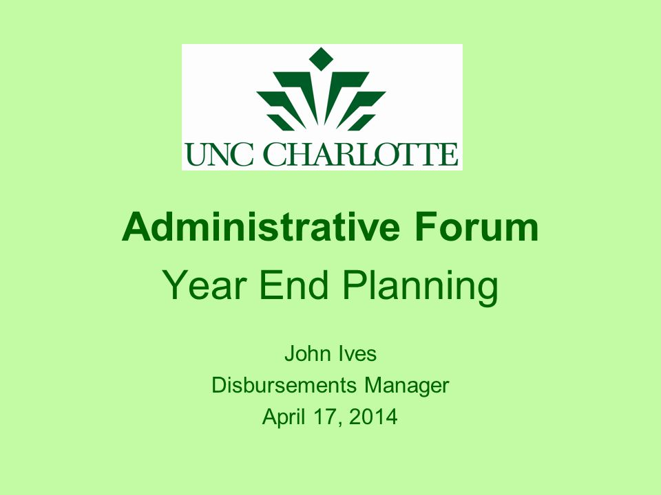 Administrative Forum Year End Planning John Ives Disbursements Manager April 17, 2014