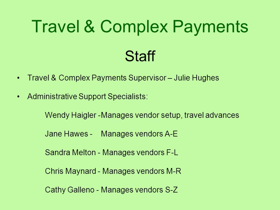 Travel & Complex Payments Staff Travel & Complex Payments Supervisor – Julie Hughes Administrative Support Specialists: Wendy Haigler -Manages vendor