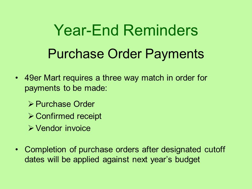 Year-End Reminders Purchase Order Payments 49er Mart requires a three way match in order for payments to be made:  Purchase Order  Confirmed receipt