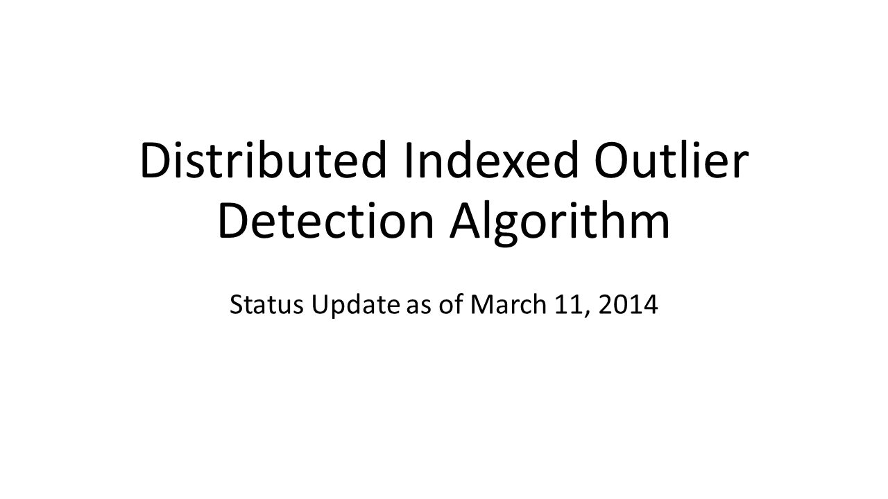 Distributed Indexed Outlier Detection Algorithm Status Update as of March 11, 2014