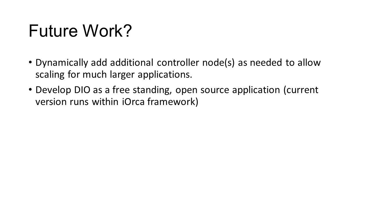 Future Work? Dynamically add additional controller node(s) as needed to allow scaling for much larger applications. Develop DIO as a free standing, op