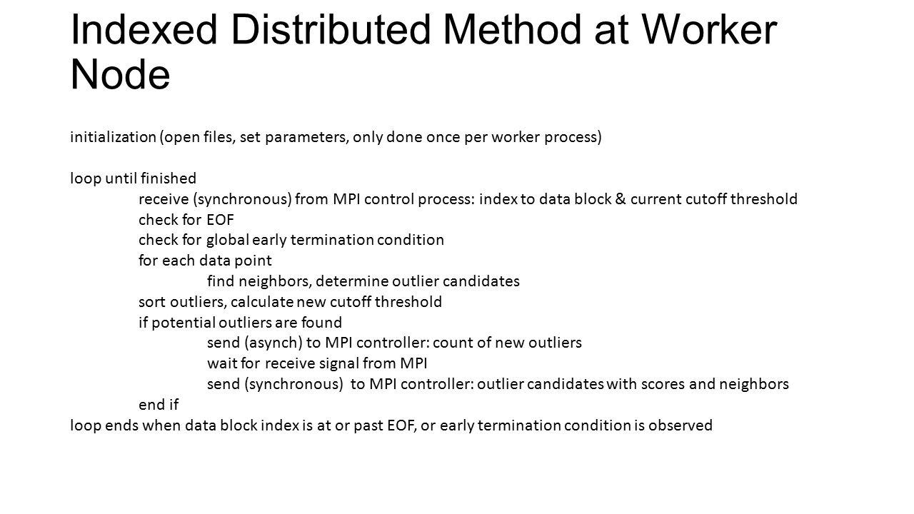 Indexed Distributed Method at Worker Node initialization (open files, set parameters, only done once per worker process) loop until finished receive (synchronous) from MPI control process: index to data block & current cutoff threshold check for EOF check for global early termination condition for each data point find neighbors, determine outlier candidates sort outliers, calculate new cutoff threshold if potential outliers are found send (asynch) to MPI controller: count of new outliers wait for receive signal from MPI send (synchronous) to MPI controller: outlier candidates with scores and neighbors end if loop ends when data block index is at or past EOF, or early termination condition is observed